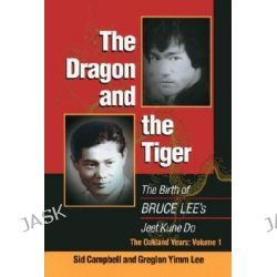 The Dragon and the Tiger, The Birth of Bruce Lee's Jeet Kune Do: The Oakland Years by Sid Campbell, 9781583940891.