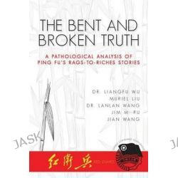 The Bent and Broken Truth, A Pathological Analysis of Ping Fu's Rags-To-Riches Stories by Liangfu Wu, 9781491026151.
