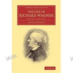 The Life of Richard Wagner: Volume 2, 1848-1860 by Ernest Newman, 9781108007702.