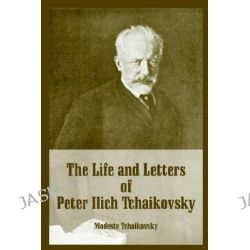 The Life and Letters of Peter Ilich Tchaikovsky by Modeste Tchaikovsky, 9781410216120.