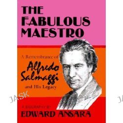 The Fabulous Maestro, A Remembrance of Alfredo Salmaggi and His Legacy: A Biography by Edward Ansara, 9780759649996.