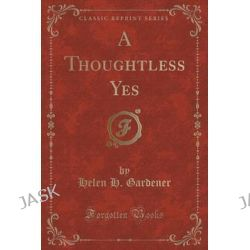 A Thoughtless Yes (Classic Reprint) by Helen H Gardener, 9781331143536.