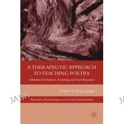 A Therapeutic Approach to Teaching Poetry, Individual Development, Psychology, and Social Reparation by Todd O. Williams, 9780230340404.