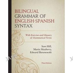 Bilingual Grammar of English-Spanish Syntax, With Exercises and a Glossary of Grammatical Terms by Edward Baranowski, 9780761863762.