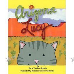 Arizona Lucy by Carol Truchan -. Schulte, 9781425773687.