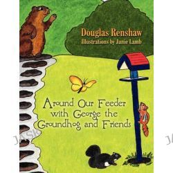 Around Our Feeder with George the Groundhog and Friends by Douglas Renshaw, 9781606106570.