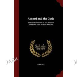 Asgard and the Gods, Tales and Traditions of Our Northern Ancestors: Told for Boys and Girls by Dr W Wagner, 9781297651496.