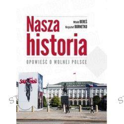 Nasza historia Opowieść o wolnej Polsce - Witold Bereś, Krzysztof Burnetko