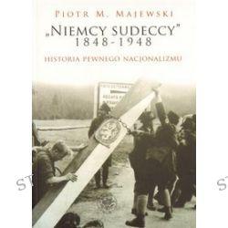Niemcy sudeccy 1848-1948 historia pewnego nacjonalizmu - Piotr M. Majewski