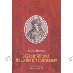 Obóz polityczny króla Michała Korybuta Wiśniowieckiego - Joanna Matyasik