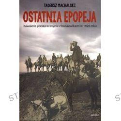 Ostatnia epopeja. Kawaleria polska w wojnie z bolszewikami w 1920 roku - Tadeusz Machalski