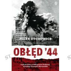 Obłęd '44. Czyli jak Polacy zrobili prezent Stalinowi, wywołując Powstanie Warszawskie - Piotr Zychowicz