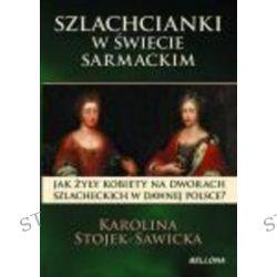 Szlachcianki w świecie sarmackim - Karolina Sawicka