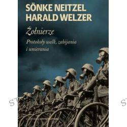 Żołnierze. Protokoły walk, zabijania i umierania - Sonke Neitzel, Harald Welzer