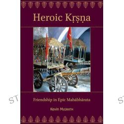 Heroic Krsna, Friendship in Epic Mahabharata by Kevin McGrath, 9780674073333.