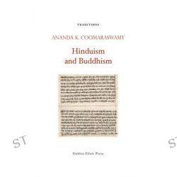 Hinduism and Buddhism by Ananda K Coomaraswamy, 9780984308231.