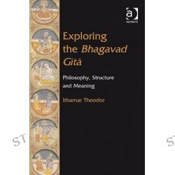 Exploring the Bhagavad Gita, Philosophy, Structure and Meaning by Ithamar Theodor, 9780754666585.