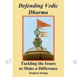 Defending Vedic Dharma, Tackling the Issues to Make a Difference by Stephen Knapp, 9781466342279.