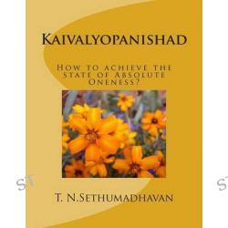 Kaivalyopanishad, How to Achieve the State of Absolute Oneness? by MR T N Sethumadhavan, 9781496168351.