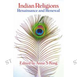 Indian Religions, Renaissance and Renewal - The Spalding Papers on Indic Studies by Anna S. King, 9781845531690.