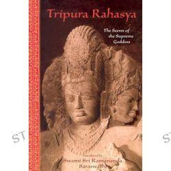 Tripura Rahasya, The Secret of the Supreme Goddess by Swami Sri Ramananda Saraswathi, 9780941532495.