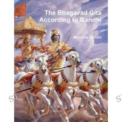The Bhagavad Gita According to Gandhi by Mohandas Gandhi, 9788087830642.