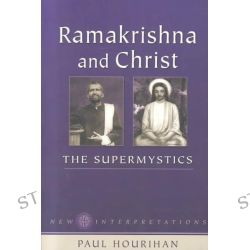 Ramakrishna and Christ, The Supermystics by Paul Hourihan, 9781931816007.