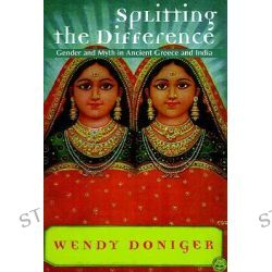 Splitting the Difference, Gender and Myth in Ancient Greece and India by Wendy Doniger, 9780226156415.