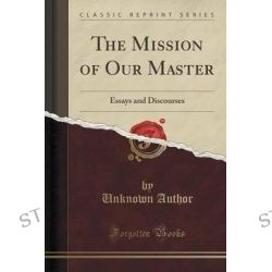 The Mission of Our Master, Essays and Discourses (Classic Reprint) by Unknown Author, 9781330451502.