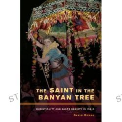 The Saint in the Banyan Tree, Christianity and Caste Society in India by David Mosse, 9780520273498.