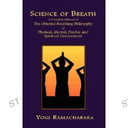Science of Breath, A Complete Manual of the Oriental Breathing Philosophy of Physical, Mental, Psychic and Spiritual Development by Yogi Ramacharaka, 9781585090617.