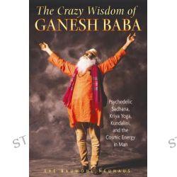 The Crazy Wisdom of Ganesh Baba, Psychedelic Sadhana, Kriya Yoga, Kundalini, and the Cosmic Energy in Man by Eve Baumohl Neuhaus, 9781594772658.