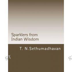 Sparklers from Indian Wisdom, A Collection of Articles on Devotion, Yoga, Philosophy, Religion and Scriptures by MR T N Sethumadhavan, 9781484164358.
