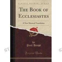 The Book of Ecclesiastes, A New Metrical Translation (Classic Reprint) by Paul Haupt, 9781331814740.