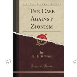 The Case Against Zionism (Classic Reprint) by H I Katibah, 9781330229583.