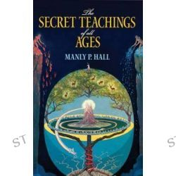 The Secret Teachings of All Ages: An Encyclopedic Outline of Masonic, Hermetic, Qabbalistic and Rosicrucian Symbolical P
