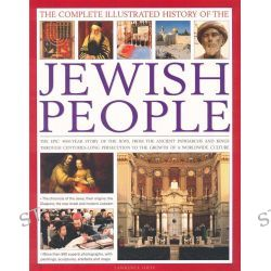 The Complete Illustrated History of the Jewish People, The Epic 4000-Year Story of the Jews, From Ancient Patriarchs and