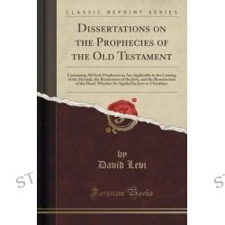 Dissertations on the Prophecies of the Old Testament, Containing All Such Prophecies as Are Applicable to the Coming of