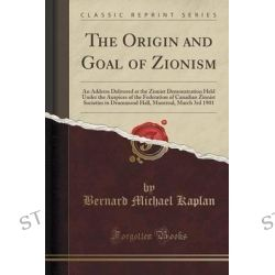 The Origin and Goal of Zionism, An Address Delivered at the Zionist Demonstration Held Under the Auspices of the Federat