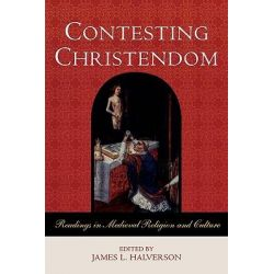 Contesting Christendom, Readings in Medieval Religion and Culture by James L. Halverson, 9780742554726.