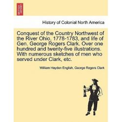 Conquest of the Country Northwest of the River Ohio, 1778-1783, and Life of Gen. George Rogers Clark. Over One Hundred a