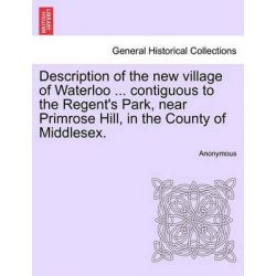 Description of the New Village of Waterloo ... Contiguous to the Regent's Park, Near Primrose Hill, in the County of Middlesex. by Anonymous, 9781240931675. Po angielsku