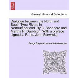 Dialogue Between the North and South Tyne Rivers in Northumberland. by G. Shepherd and Martha H. Davidson. with a Preface Signed J. F., i.e. John Fenwick.] by George Shepherd, 978124152495 Po angielsku