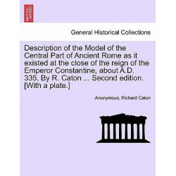 Description of the Model of the Central Part of Ancient Rome as It Existed at the Close of the Reign of the Emperor Cons Po angielsku