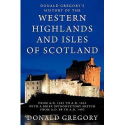 Donald Gregory's History of the Western Highlands and Isles of Scotland from A.D. 1493 to A.D. 1625 with a Brief Introductory Sketch from A.D. 80 to A.D. 1493 by Donald Gregory, 9781926777