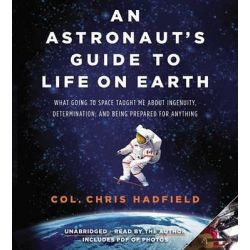 An Astronaut's Guide to Life on Earth, What Going to Space Taught Me about Ingenuity, Determination, and Being Prepared