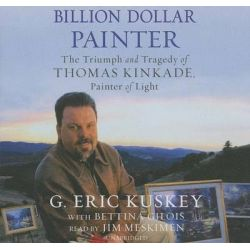 Billion Dollar Painter the Triumph and Tragedy of Thomas Kinkade, Painter of Light, The Triumph and Tragedy of Thomas Ki