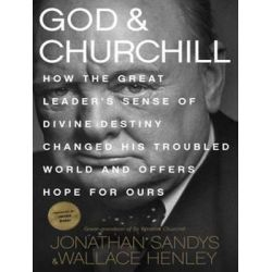 God and Churchill, How the Great Leader's Sense of Divine Destiny Changed His Troubled World and Offers Hope for Ours Au