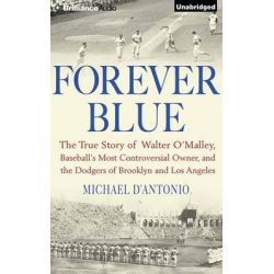 Forever Blue, The True Story of Walter O'Malley, Baseball's Most Controversial Owner and the Dodgers of Brooklyn and Los