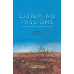 Exhuming Passions, The Pressure of the Past in Ireland and Australia by Katie Holmes, 9781742583877.